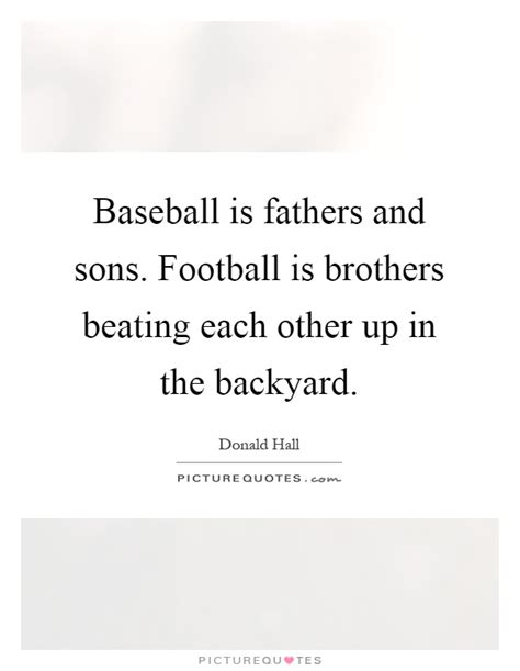 Backyard Baseball Quotes Baseball Is Fathers And Sons Football Is Brothers Beating