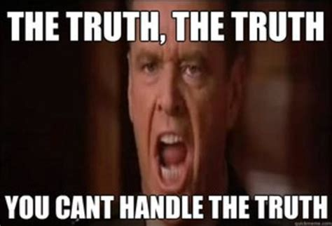 Truth Meme - you can t handle the truth know your meme