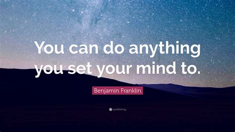 how to your to do anything benjamin franklin quote you can do anything you set your mind to 29