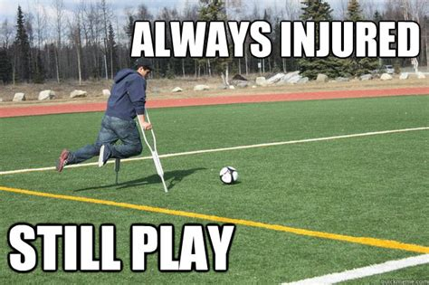 Soccer Player Meme - always injured still play broken alaskan soccer player