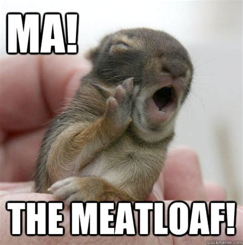 Meatloaf Meme - ma the meatloaf misc quickmeme