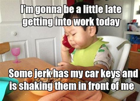 Baby Business Meme - i m gonna be a little late getting to work today some