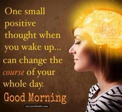 best wishes to you the one one small positive thought can change your whole morning