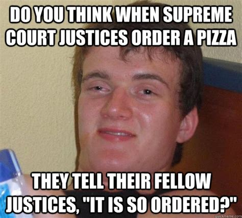 Supreme Meme - do you think when supreme court justices order a pizza