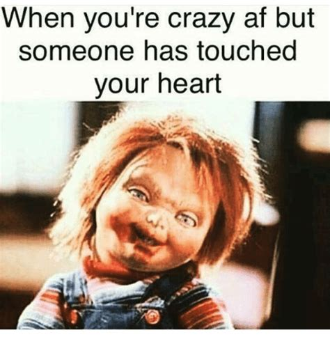 Your Crazy Meme - when you re crazy af but someone has touched your heart