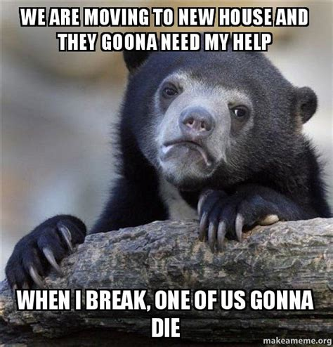 One Of Us Meme - we are moving to new house and they goona need my help