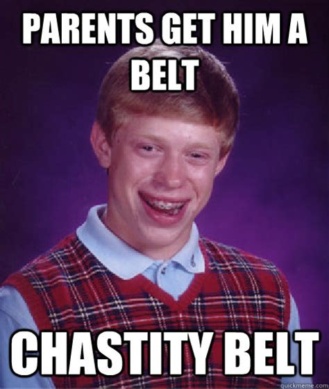 Belt Meme - parents get him a belt chastity belt bad luck brian