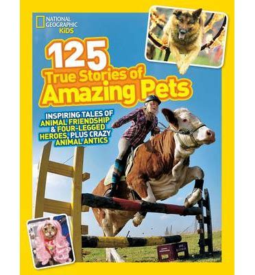 125 true stories of 125 true stories of amazing pets national geographic kids 9781426314599
