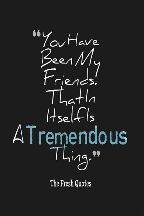 you been my friends that in itself is a tremendous