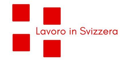 offerte lavoro svizzera italiana opportunit 224 di lavoro in svizzera lavoro in svizzera