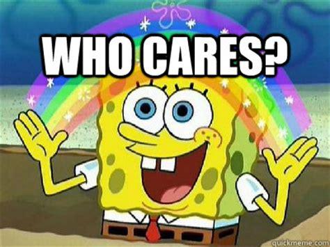 Who Cares Meme - who cares imagination spongebob quickmeme
