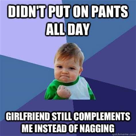 Nagging Girlfriend Meme - didn t put on pants all day girlfriend still complements