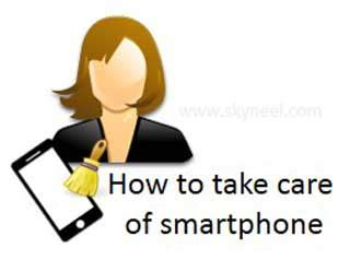 Take Care Take Care Phone tips how to take care your android smartphone