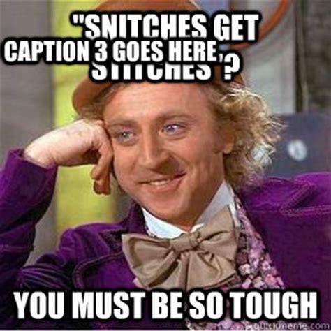 Good Meme Captions - quot snitches get stitches quot you must be so tough caption 3