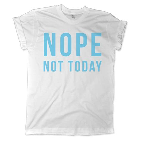 T Shirt Nope Not Today nope not today tshirt melonkiss
