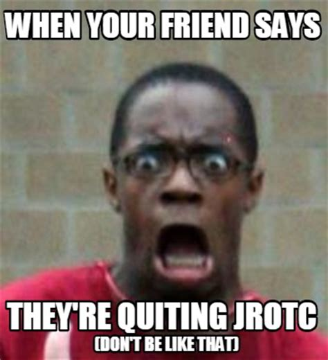 Memes What Are They - meme creator when your friend says they re quiting jrotc