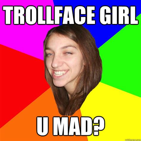 Meme U Mad - trollface girl u mad trollface girl quickmeme