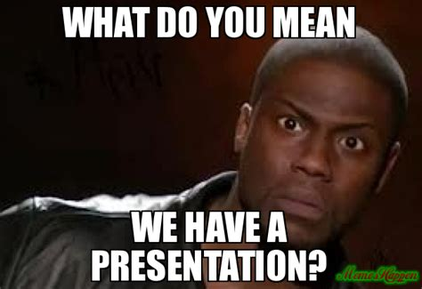 What Do You Mean Memes - what do you mean we have a presentation meme kevin hart the hell 80881 memeshappen