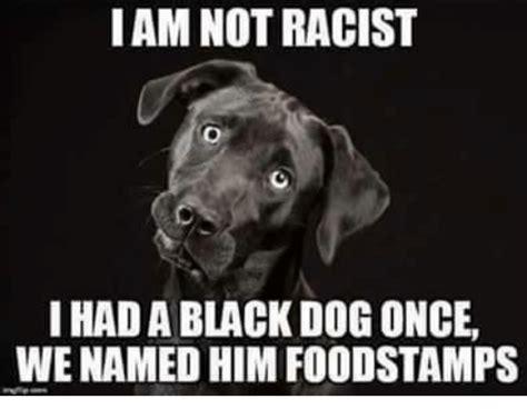 Racist Dog Meme - i am not racist i had a black dog once we named