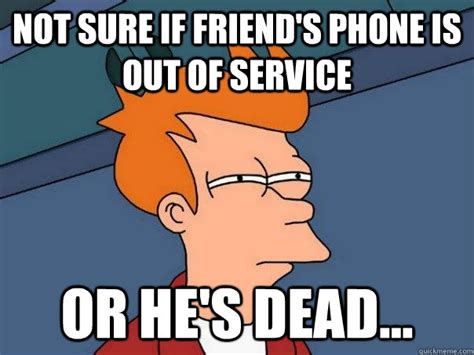 Phone Died Meme - not sure if friend s phone is out of service or he s dead