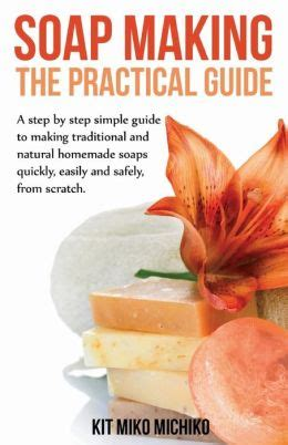the practical step by step guide 0754820785 soap making the practical guide a steps by step simple guide to making traditional and natural