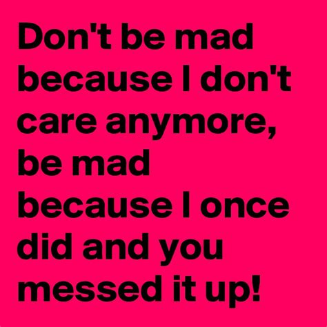 is it mad i don t really care don t be mad because i don t care anymore be mad because i once did and you messed it up