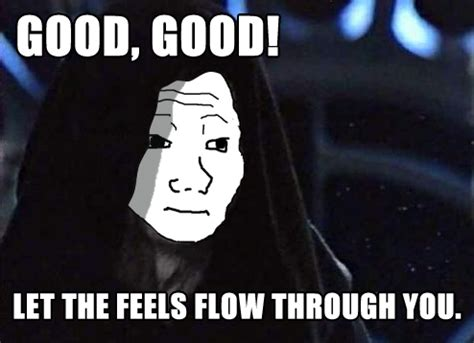 Feels Memes - let the feels flow through you i know that feel bro