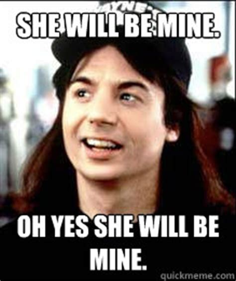 Oh Yes Meme - she will be mine oh yes she will be mine wayne quickmeme