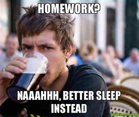 College Sleep Meme - homework naaahhh better sleep instead lazy college