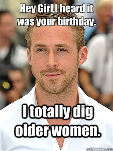 Birthday Memes For Women - i totally dig older women hey girl i heard it was your