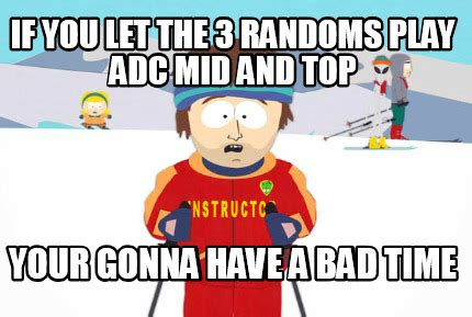 Your Gonna Have A Bad Time Meme - meme creator if you let the 3 randoms play adc mid and