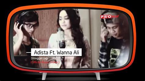 adista ft wanna ali ditinggal lagi official adista feat wanna ali ditinggal lagi official