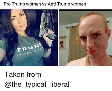Anti Liberal Memes - pro trump women vs anti trump women aga make america great taken from america meme on sizzle