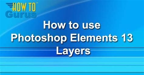 tutorial adobe photoshop elements 13 how to use photoshop elements 13 layers a photoshop