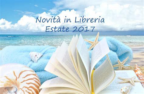 ultime novita in libreria novit 224 in libreria estate luglio e agosto 2017 pausa caff 232