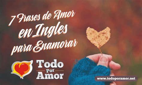 imagenes de frases de amor en ingles y español 7 frases de amor en ingles para enamorar todo por amor