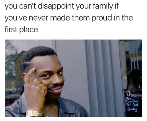 Family Meme - you can t disappoint your family if you ve never made them