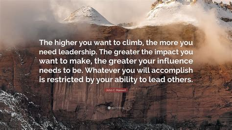 How High Will You Climb C Maxwell c maxwell quote the higher you want to climb the more you need leadership the greater