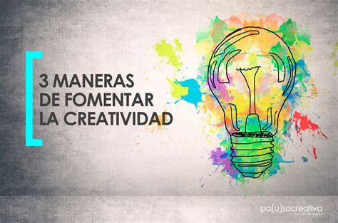imagenes que inspiran creatividad 3 maneras diferentes de fomentar la creatividad el blog