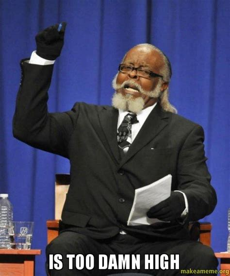 Damn Memes - is too damn high too damn high make a meme