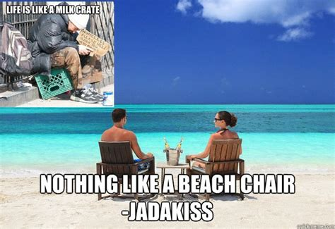 Beach Meme - life is like a milk crate nothing like a beach chair