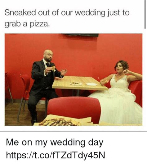 Wedding Day Meme - sneaked out of our wedding just to grab a pizza me on my