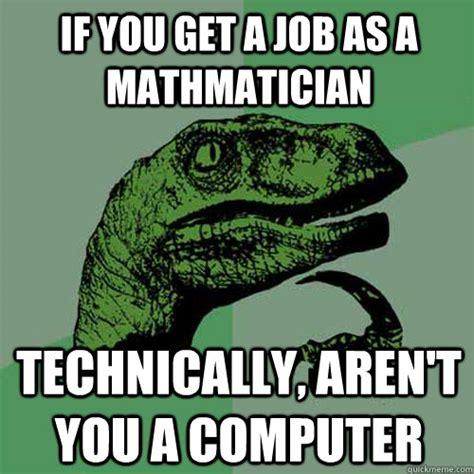 Get A Job Meme - if you get a job as a mathmatician technically aren t you