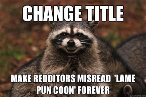 Lame Pun Coon Meme - change title make redditors misread lame pun coon