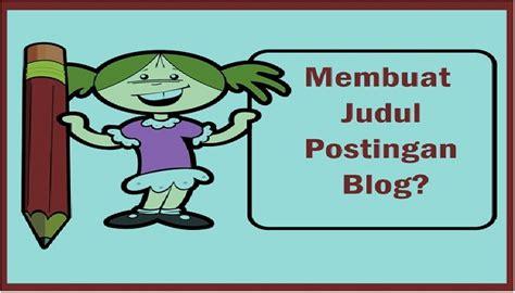 membuat blog yang gang 3 langkah membuat judul postingan blog yang memikat