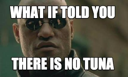 What If Memes - meme creator what if told you there is no tuna meme