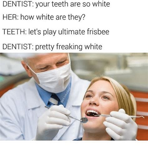 Dentist Memes - dentist your teeth are so white her how white are they