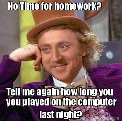 No Time For That Meme - meme creator no time for homework last night you