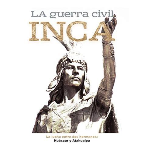la guerra civil  la lucha entre dos hermanos huascar  atahualpa   civil war