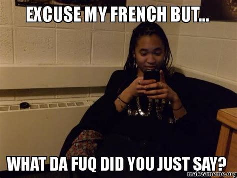 The Fuq Meme - excuse my french but what da fuq did you just say